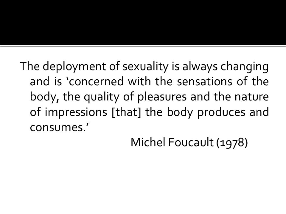 The deployment of sexuality is always changing and is 'concerned with the sensations of the body, the quality of pleasures and the nature of impressions [that] the body produces and consumes.' Michel Foucault (1978)